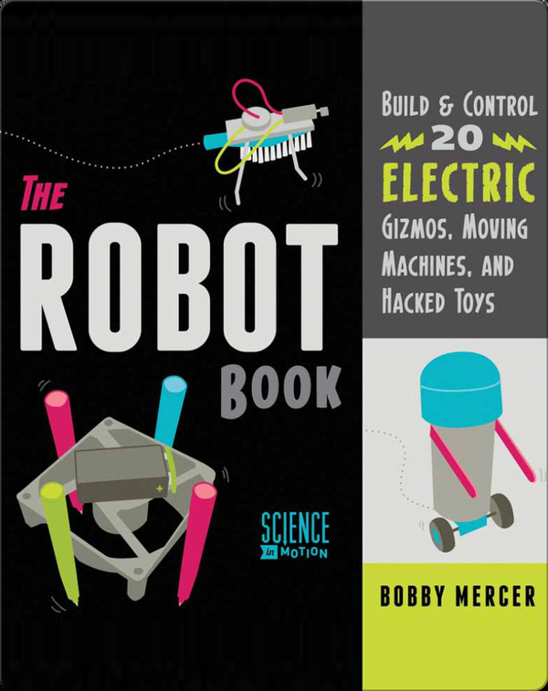 Robot Book: Build & Control 20 Electric Gizmos, Moving Machines, and Hacked Toys