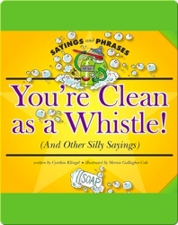 You're Clean as a Whistle! (And Other Silly Sayings)