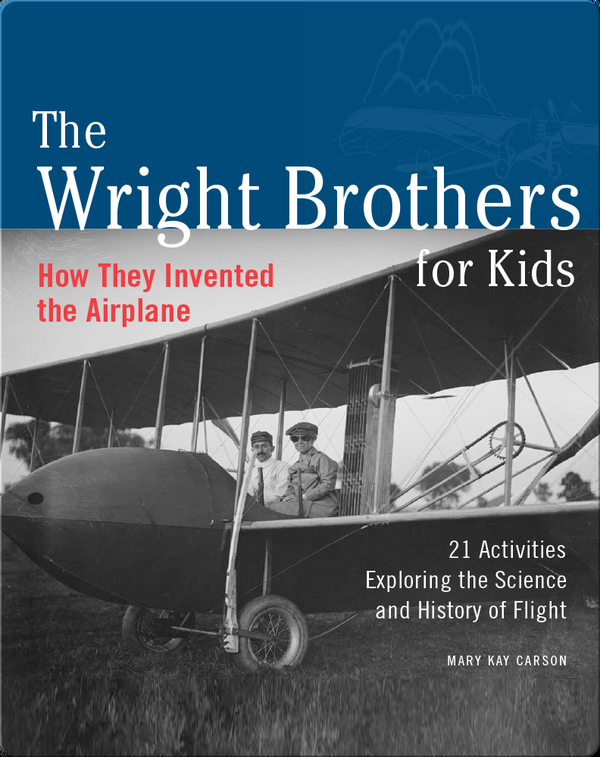 Wright Brothers for Kids: How They Invented the Airplane, 21 Activities Exploring the Science and History of Flight