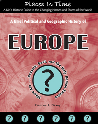 A Brief Political and Geographic History of Europe (Where Are Prussia, Gaul, and the Holy Roman Empire?)