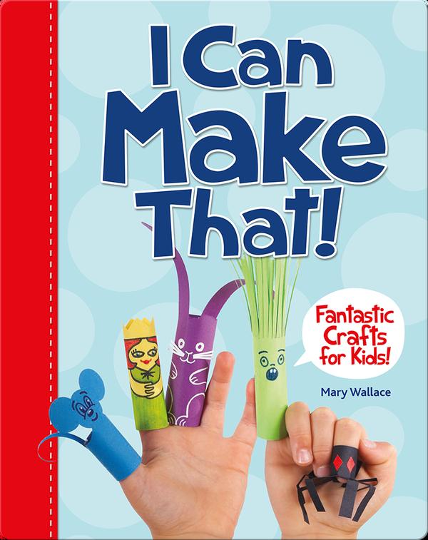 I Can Make That! Fantastic Crafts for Kids