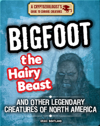 Bigfoot the Hairy Beast and Other Legendary Creatures of North America