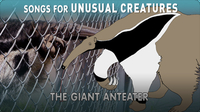Songs for Unusual Creatures: The Giant Anteater