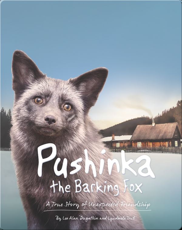 Pushinka the Barking Fox: A True Story of Unexpected Friendship