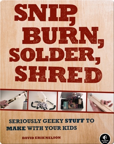 Snip, Burn, Solder, Shred: Seriously Geeky Stuff to Make
