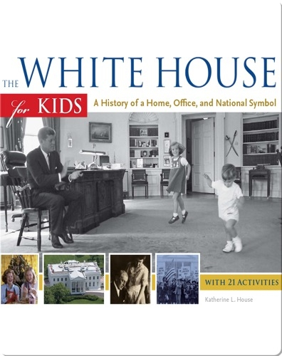 White House for Kids: A History of a Home, Office, and National Symbol, with 21 Activities