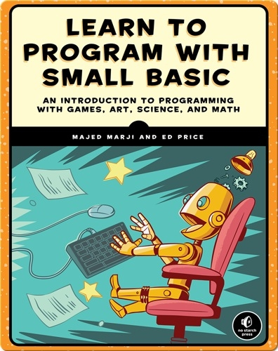 Learn to Program with Small Basic: An Introduction to Programming with Games, Art, Science, and Math