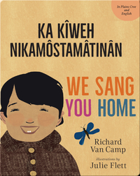 We Sang You Home / Ka Kîweh Nikâmôstamâtinân