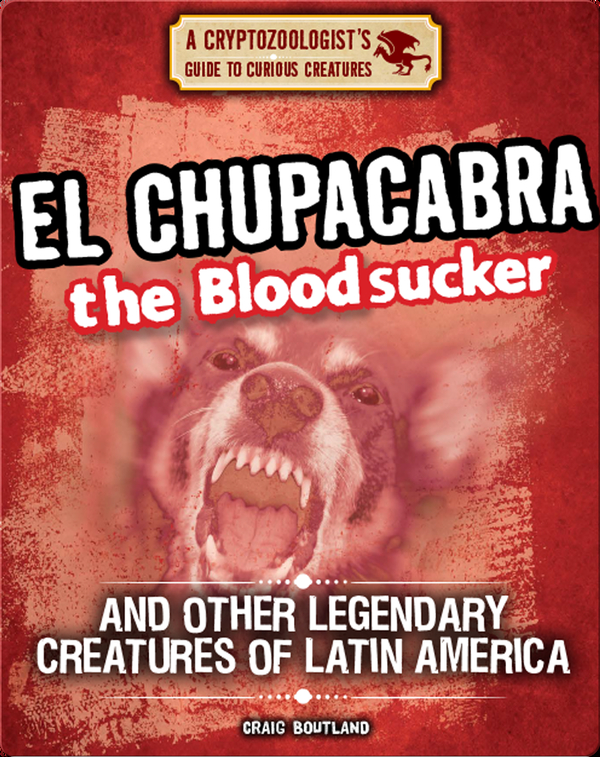 El Chupacabra the Bloodsucker and Other Legendary Creatures of Latin America