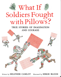 What If Soldiers Fought with Pillows?: True Stories of Imagination and Courage