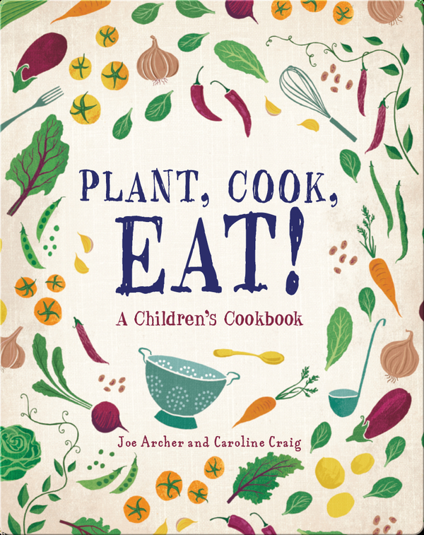 Plant, Cook, Eat! A Children's Cookbook