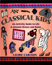 Classical Kids: An Activity Guide to Life in Ancient Greece and Rome