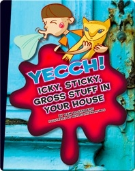 Yecch! Icky, Sticky, Gross Stuff in Your House