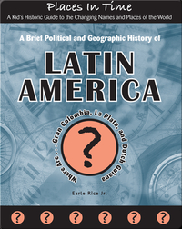 A Brief Political and Geographic History of Latin America (Where Are Gran Colombia, La Plata, and Dutch Guiana?)
