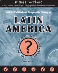 A Brief Political and Geographic History of Latin America (Where Are Gran Colombia, La Plata, and Dutch Guiana?)