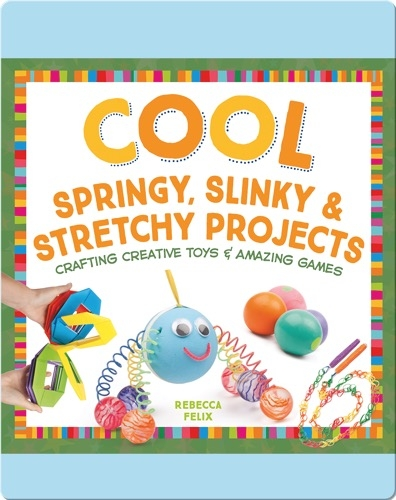 Cool Springy, Slinky, & Stretchy Projects: Crafting Creative Toys & Amazing Games