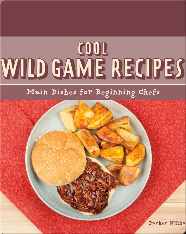 Cool Wild Game Recipes: Main Dishes for Beginning Chefs