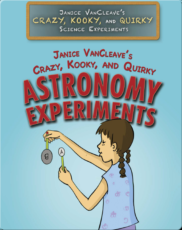Janice VanCleave's Crazy, Kooky, and Quirky Astronomy Experiments
