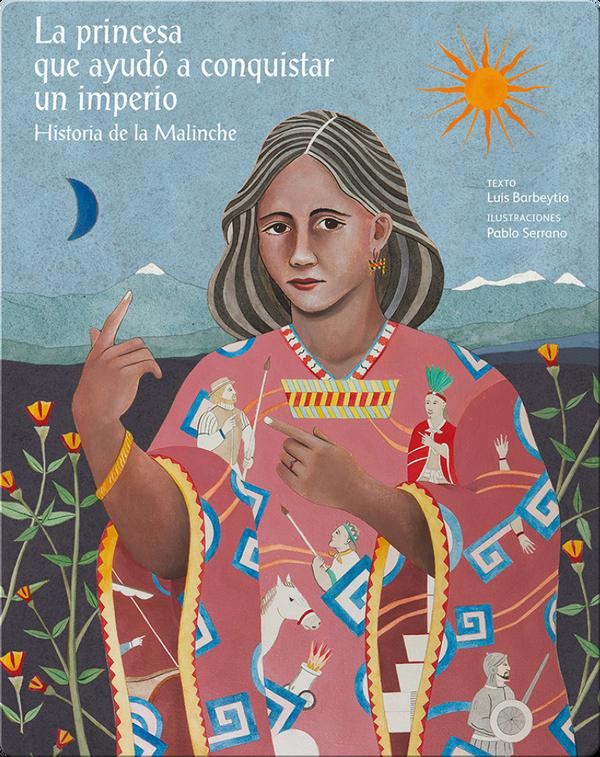 La princesa que ayudó a conquistar un imperio. Historia de la Malinche (The princess who helped conquer an empire. The story of Malinche)