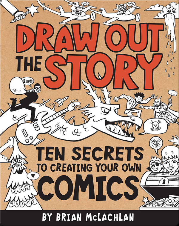 Draw Out the Story: Ten Secrets to Creating Your Own Comics