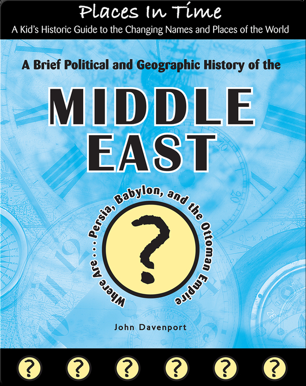 A Brief Political and Geographic History of the Middle East (Where Are Persia, Babylon, and the Ottoman Empire?)
