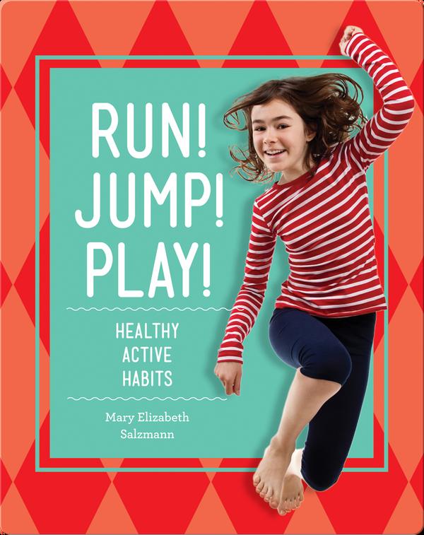 Run! Jump! Play!: Healthy Active Habits