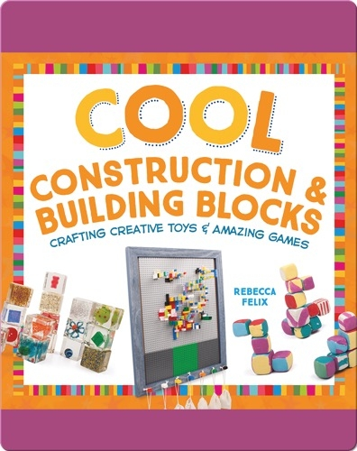 Cool Construction & Building Blocks: Crafting Creative Toys & Amazing Games