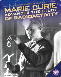 Marie Curie Advances the Study of Radioactivity