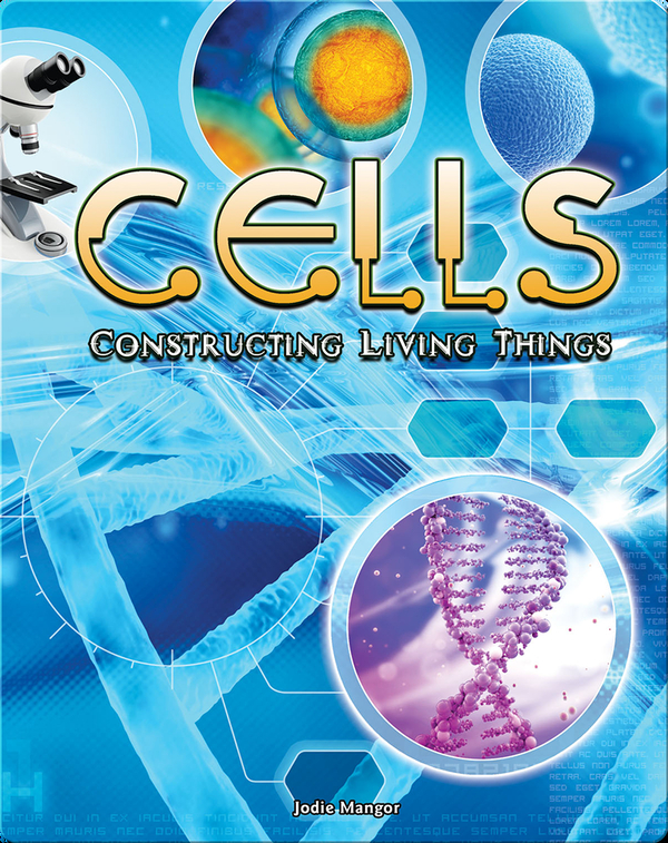 Cells: Constructing Living Things