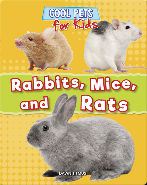 Cool Pets for Kids: Rabbits, Mice, and Rats