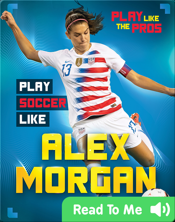 Play Like the Pros: Play Soccer Like Alex Morgan