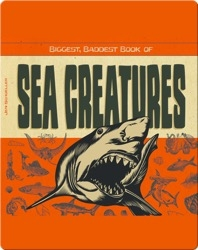 Biggest, Baddest Book of Sea Creatures