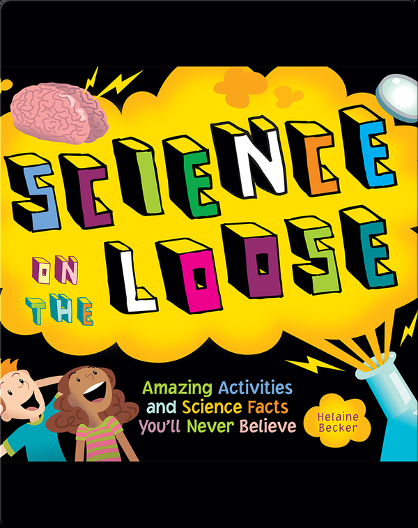 Science on the Loose: Amazing Activities and Science Facts You'll Never Believe