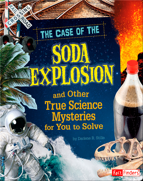 Case of the Soda Explosion and Other True Science Mysteries for You to Solve