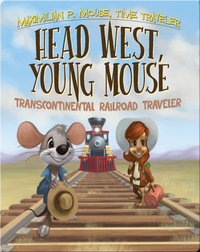 Head West, Young Mouse: Transcontinental Railroad Traveler Book #3
