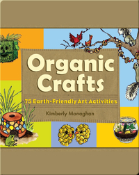 Organic Crafts: 75 Earth-Friendly Art Activities