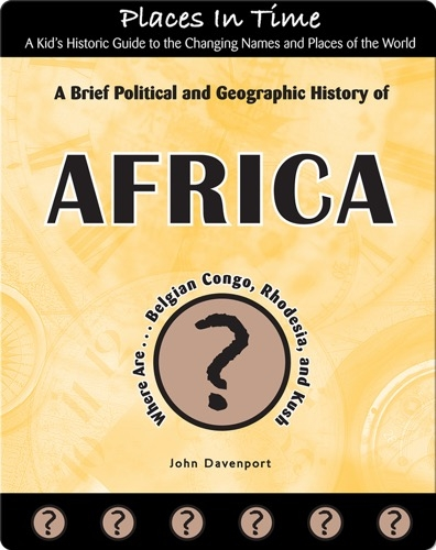 A Brief Political and Geographic History of Africa (Where Are the Belgian Congo, Rhodesia, and Kush?)