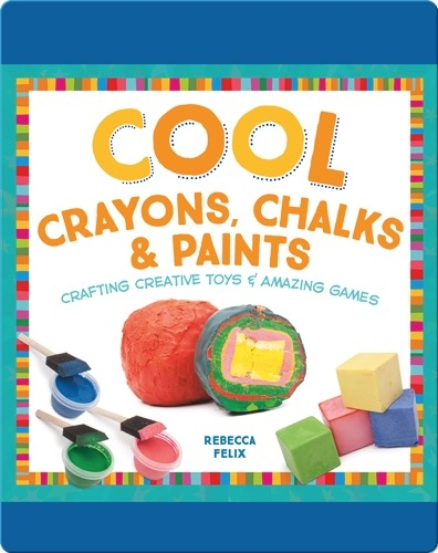 Cool Crayons, Chalks, & Paints: Crafting Creative Toys & Amazing Games
