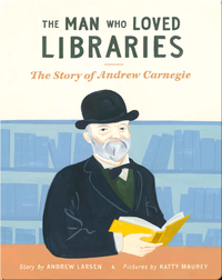 The Man Who Loved Libraries: The Story of Andrew Carnegie