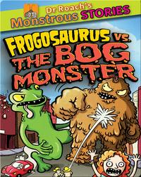 Dr. Roach's Monstrous Stories: Frogosaurus versus The Bog Monster