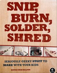 Snip, Burn, Solder, Shred: Seriously Geeky Stuff to Make